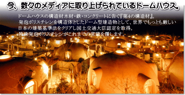 今、数々のメディアに取り上げられているドームハウス。ドームハウス構造材木材・鉄・コンクリートに告ぐ『第4の構造材』。発砲ポリスチレンを構造体としたドーム型建造物として、世界でもっとも厳しい日本の建築基準法をクリアし国土交通大臣認定を取得。特殊発砲ポリスチレンがこれまでの常識を覆します。